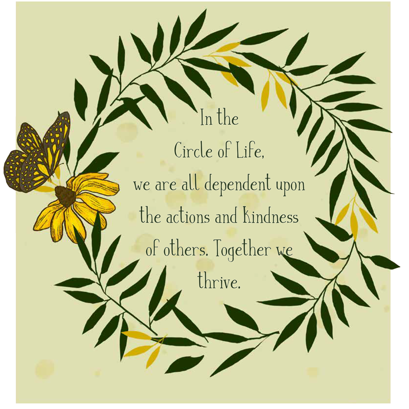 in the circle of life, we are all dependent upon the actions and kindness of others. together we thrive.